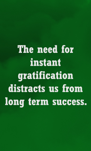 Instant Gratification & Success