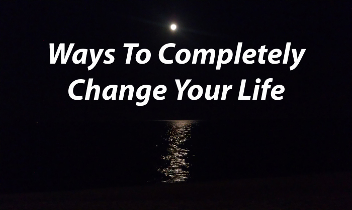 Ways To Completely Change Your Life