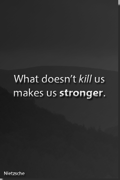 What doesn't kills us makes us stronger. Quote