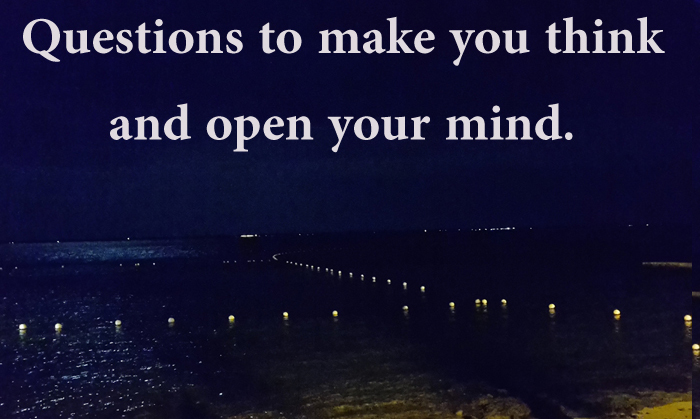 Questions to make you think and open your mind