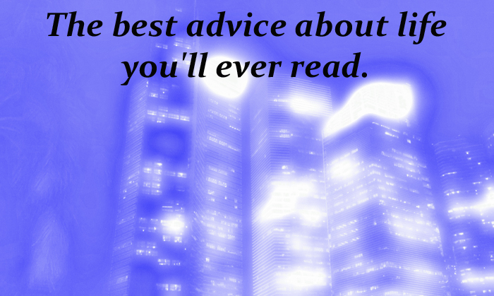 The best advice about life you'll ever read.