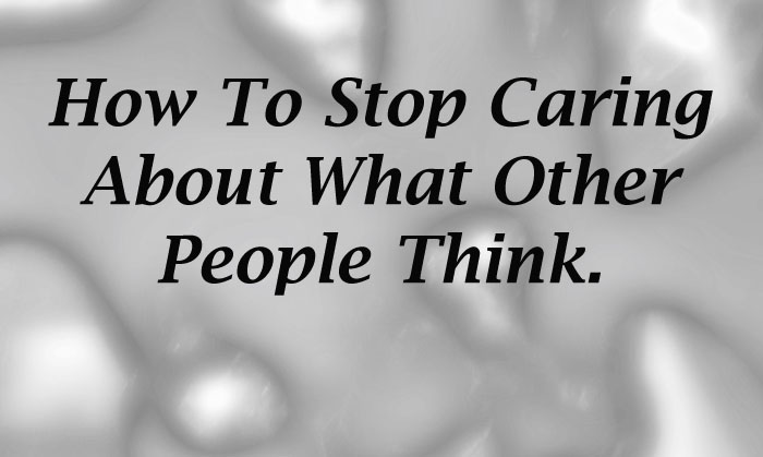 How To Stop Caring About What Other People Think