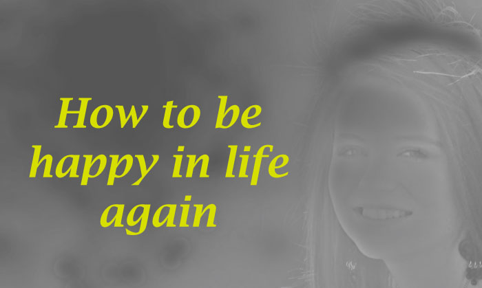 How to be happy in life again