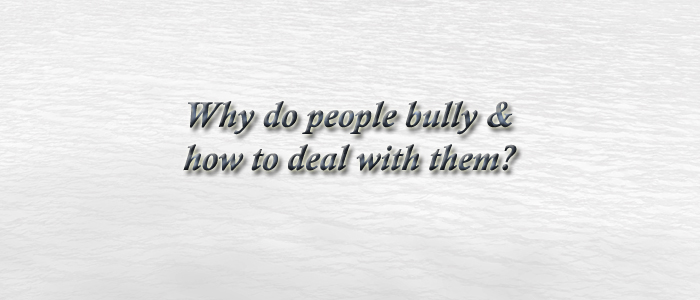 Why do people bully & how to deal with them?