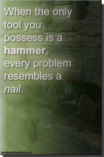 Only tool is a hammer, every problem looks like a nail.