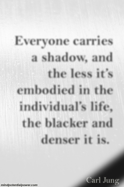 Everyone carries a shadow. Jung Quote